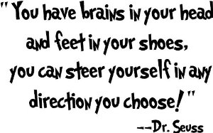 Dr seuss you have brains in your head and feet in your shoes you can steer yourself in any direction